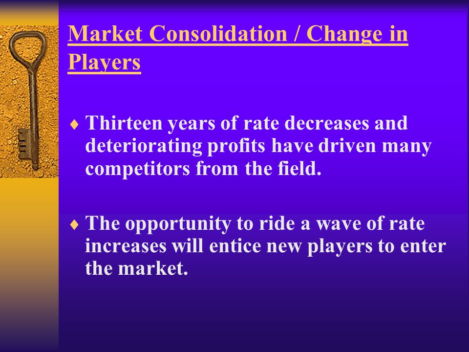 Market Consolidation / Change in Players  Thirteen years of rate decreases and deteriorating profits have driven many competitors from the field.