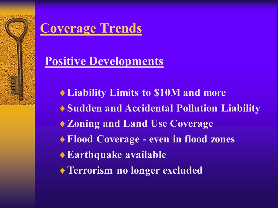 Coverage Trends Positive Developments  Liability Limits to $10M and more  Sudden and Accidental Pollution Liability  Zoning and Land Use Coverage  Flood Coverage - even in flood zones  Earthquake available  Terrorism no longer excluded