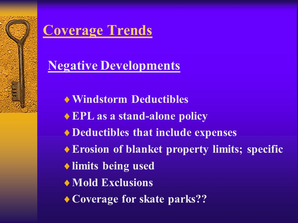 Coverage Trends Negative Developments  Windstorm Deductibles  EPL as a stand-alone policy  Deductibles that include expenses  Erosion of blanket property limits; specific  limits being used  Mold Exclusions  Coverage for skate parks