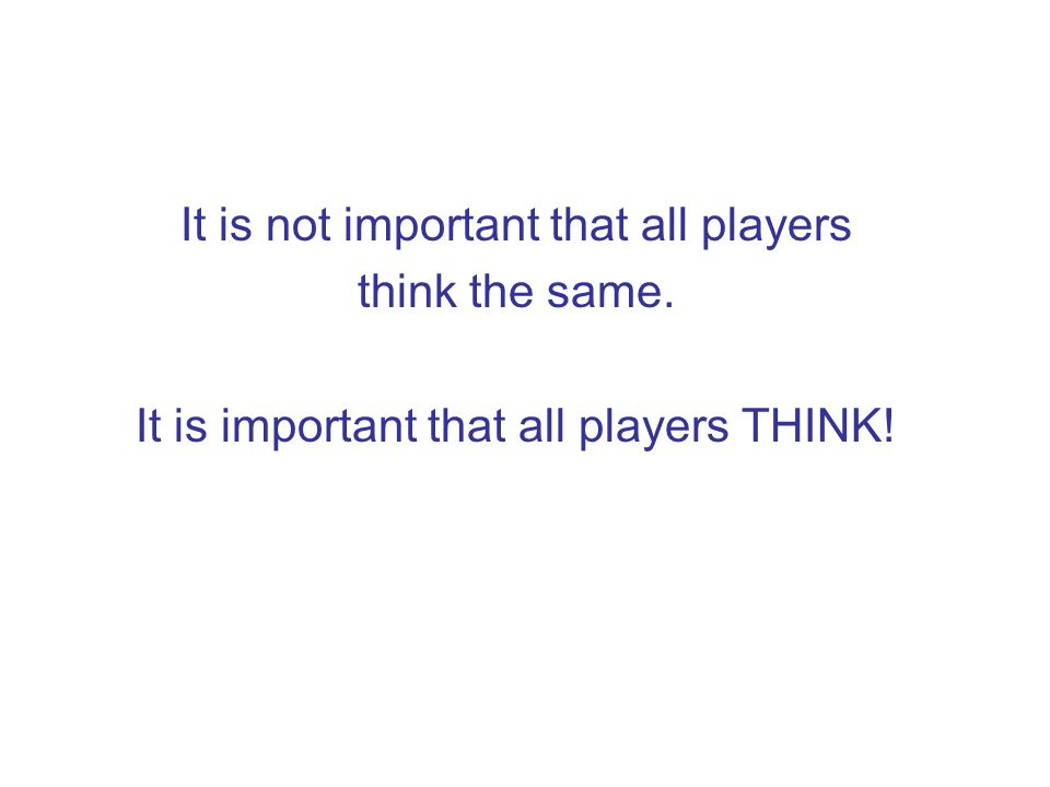 It is not important that all players think the same. It is important that all players THINK!