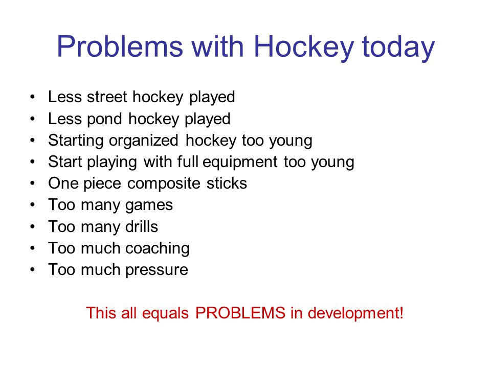 Problems with Hockey today Less street hockey played Less pond hockey played Starting organized hockey too young Start playing with full equipment too young One piece composite sticks Too many games Too many drills Too much coaching Too much pressure This all equals PROBLEMS in development!