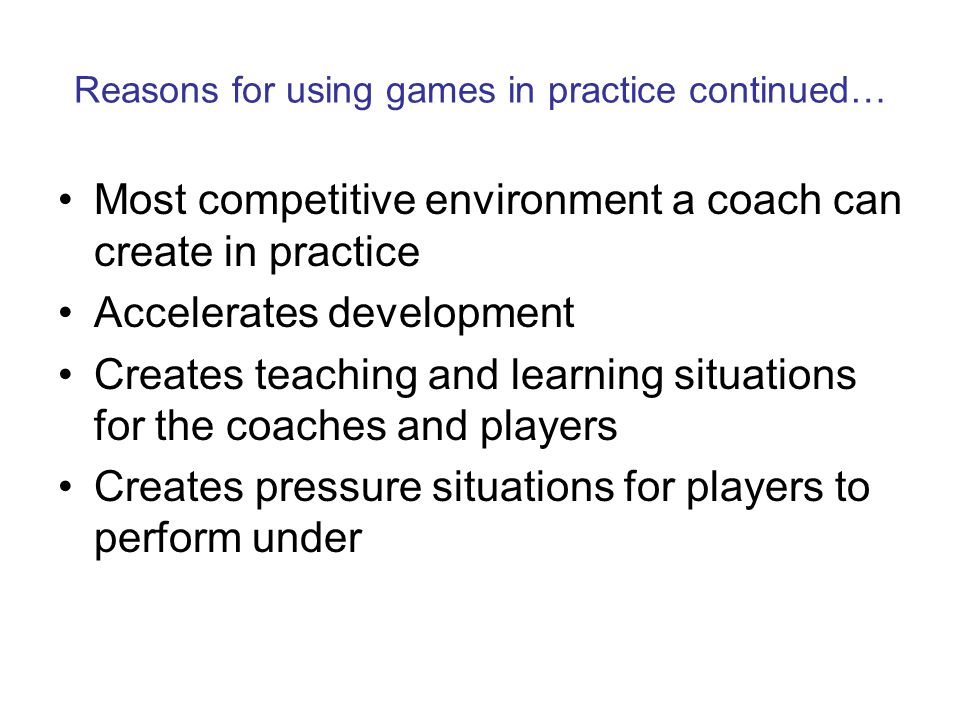 Reasons for using games in practice continued… Most competitive environment a coach can create in practice Accelerates development Creates teaching and learning situations for the coaches and players Creates pressure situations for players to perform under