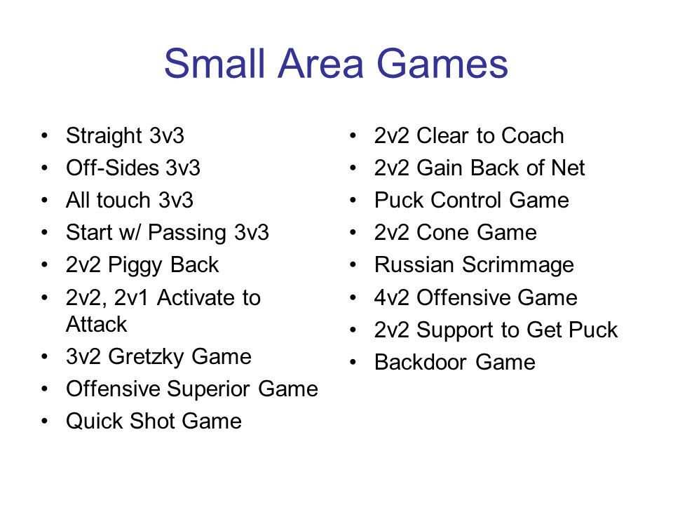 Small Area Games Straight 3v3 Off-Sides 3v3 All touch 3v3 Start w/ Passing 3v3 2v2 Piggy Back 2v2, 2v1 Activate to Attack 3v2 Gretzky Game Offensive Superior Game Quick Shot Game 2v2 Clear to Coach 2v2 Gain Back of Net Puck Control Game 2v2 Cone Game Russian Scrimmage 4v2 Offensive Game 2v2 Support to Get Puck Backdoor Game