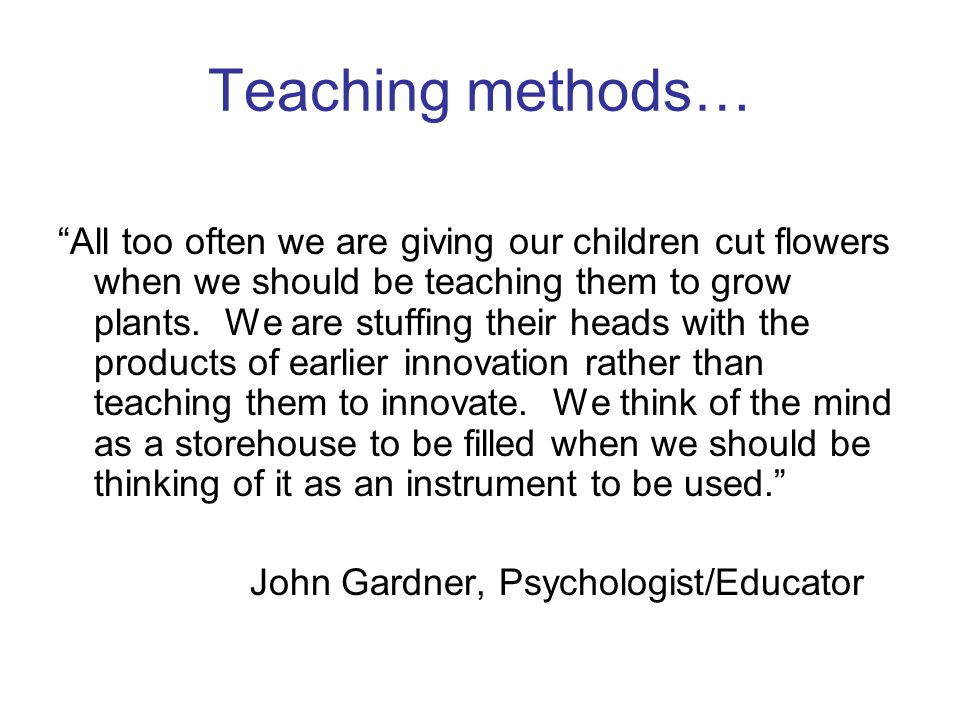 Teaching methods… All too often we are giving our children cut flowers when we should be teaching them to grow plants.