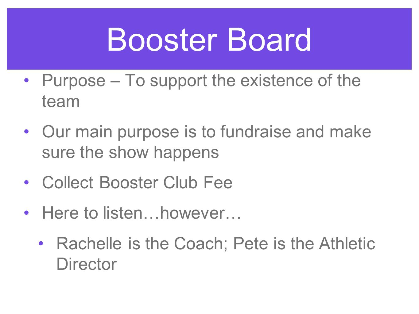 Booster Board Purpose – To support the existence of the team Our main purpose is to fundraise and make sure the show happens Collect Booster Club Fee Here to listen…however… Rachelle is the Coach; Pete is the Athletic Director