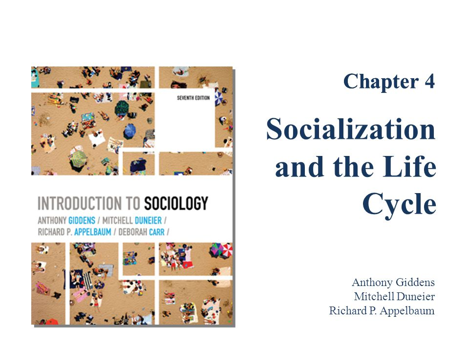 Socialization through the Life Cycle Socialization and the Life Course –Life course has changed over time Concept of childhood and teenager didn't exist until recently Young adulthood is increasingly about personal and sexual development Mature adulthood is more uncertain than in the past; the midlife crisis is real for many people While elders were accorded great respect in traditional societies, older people lack authority in industrialized societies