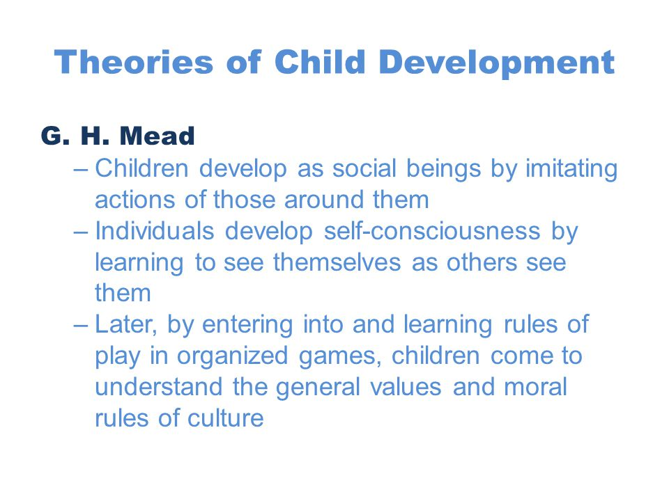 Theories of Child Development Jean Piaget –Emphasized child's active capability to make sense of the world –Stages of development: Sensorimotor stage  Birth to age 2  Child learns by manipulating objects  Explores physical environment; understands it has distinct and stable properties  Learns to distinguish people from objects