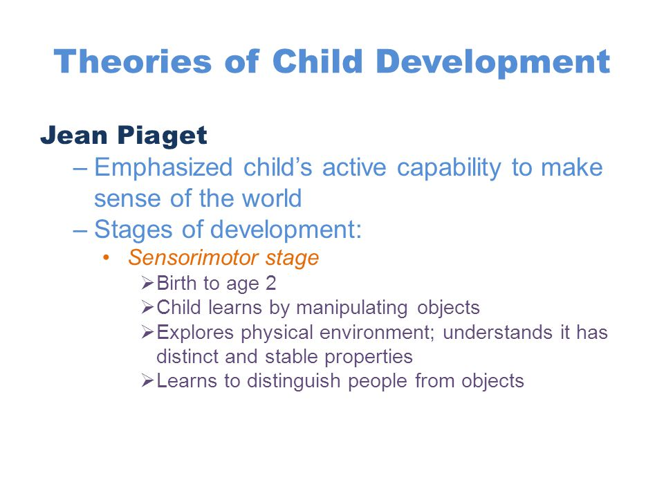 Theories of Child Development Jean Piaget (cont) Preoperational stage  Age 2 to 7  Master language  Child is egocentric—unable to see the world from another's point of view Concrete operational stage  Age 7 to 11  Masters abstract, logical notions  Much less egocentric