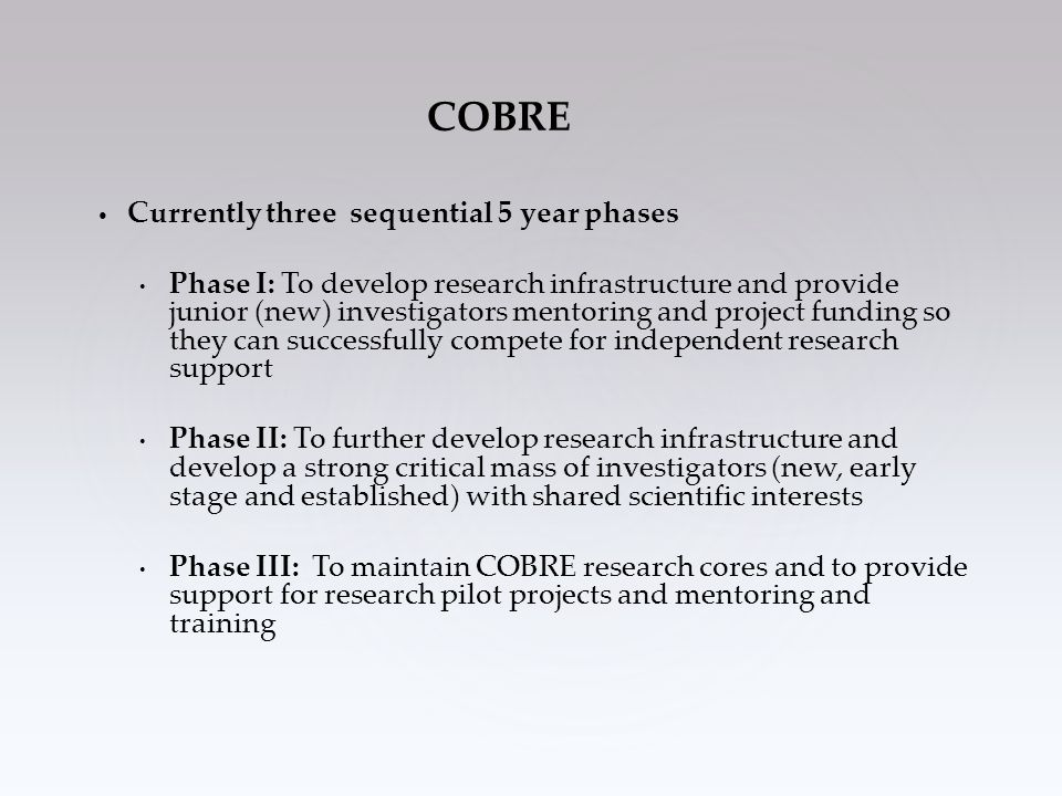 Currently three sequential 5 year phases Phase I: To develop research infrastructure and provide junior (new) investigators mentoring and project funding so they can successfully compete for independent research support Phase II: To further develop research infrastructure and develop a strong critical mass of investigators (new, early stage and established) with shared scientific interests Phase III: To maintain COBRE research cores and to provide support for research pilot projects and mentoring and training COBRE