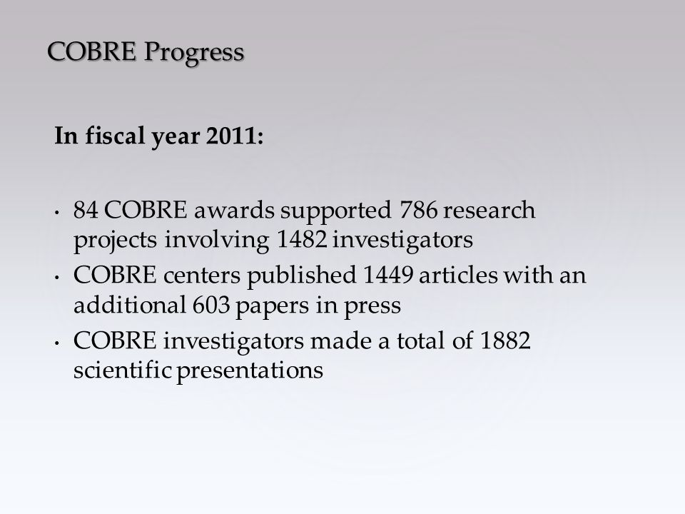 In fiscal year 2011: 84 COBRE awards supported 786 research projects involving 1482 investigators COBRE centers published 1449 articles with an additional 603 papers in press COBRE investigators made a total of 1882 scientific presentations COBRE Progress