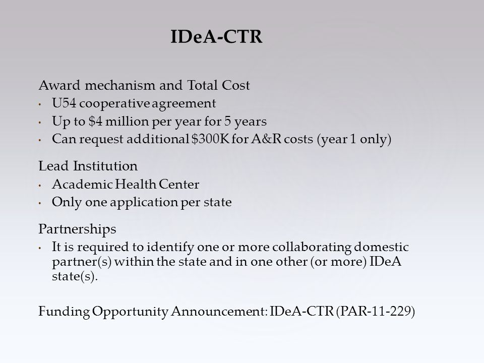 IDeA-CTR Award mechanism and Total Cost U54 cooperative agreement Up to $4 million per year for 5 years Can request additional $300K for A&R costs (year 1 only) Lead Institution Academic Health Center Only one application per state Partnerships It is required to identify one or more collaborating domestic partner(s) within the state and in one other (or more) IDeA state(s).