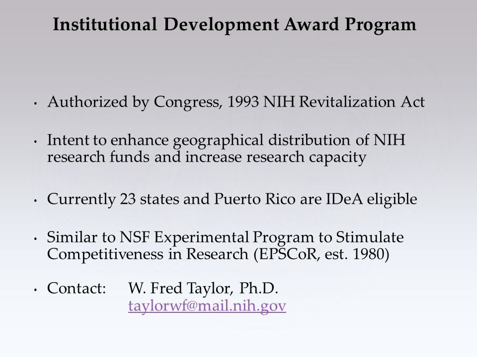 Authorized by Congress, 1993 NIH Revitalization Act Intent to enhance geographical distribution of NIH research funds and increase research capacity Currently 23 states and Puerto Rico are IDeA eligible Similar to NSF Experimental Program to Stimulate Competitiveness in Research (EPSCoR, est.