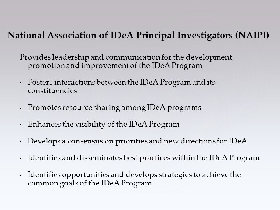 Provides leadership and communication for the development, promotion and improvement of the IDeA Program Fosters interactions between the IDeA Program and its constituencies Promotes resource sharing among IDeA programs Enhances the visibility of the IDeA Program Develops a consensus on priorities and new directions for IDeA Identifies and disseminates best practices within the IDeA Program Identifies opportunities and develops strategies to achieve the common goals of the IDeA Program