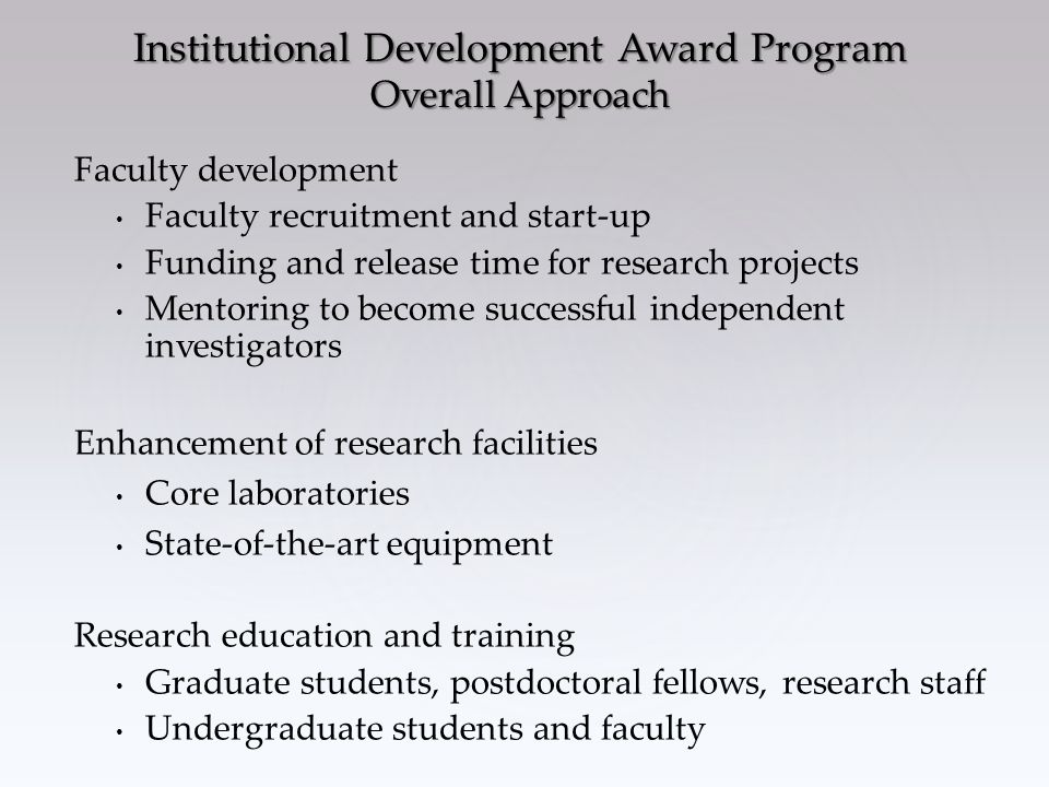 Faculty development Faculty recruitment and start-up Funding and release time for research projects Mentoring to become successful independent investigators Enhancement of research facilities Core laboratories State-of-the-art equipment Research education and training Graduate students, postdoctoral fellows, research staff Undergraduate students and faculty Institutional Development Award Program Overall Approach