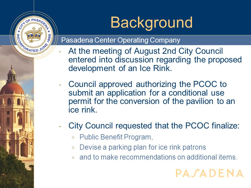 Pasadena Center Operating Company Background At the meeting of August 2nd City Council entered into discussion regarding the proposed development of an Ice Rink.