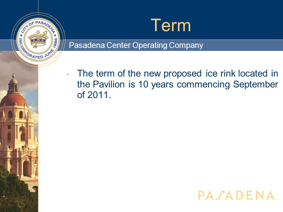 Pasadena Center Operating Company Term The term of the new proposed ice rink located in the Pavilion is 10 years commencing September of 2011.