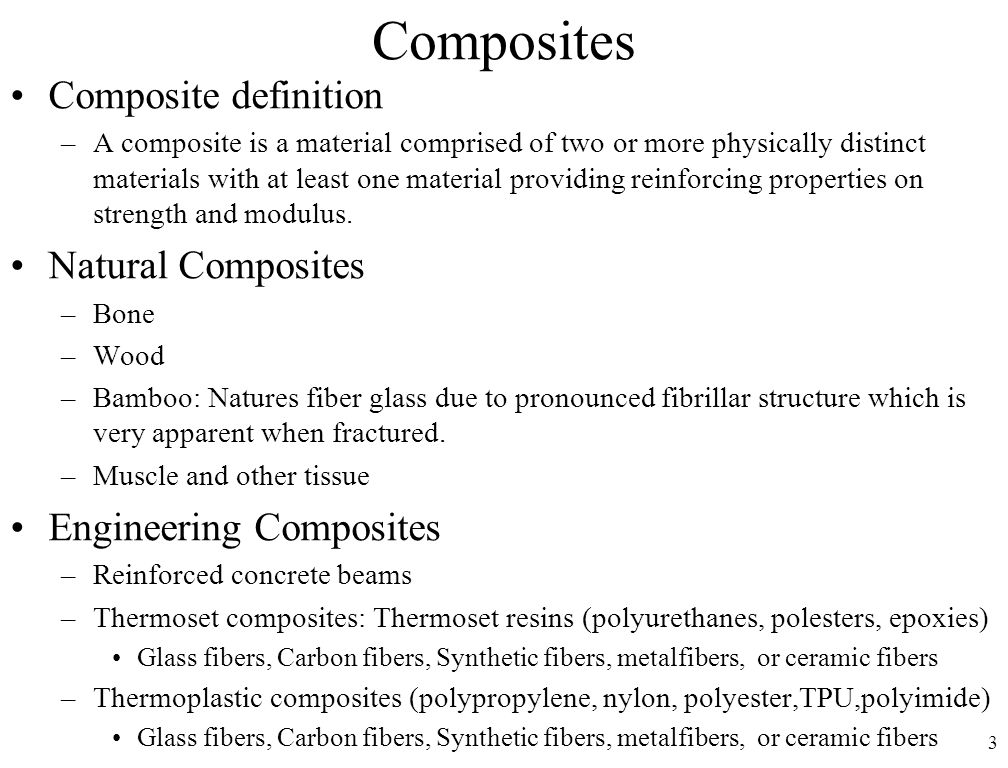 3 Composites Composite definition –A composite is a material comprised of two or more physically distinct materials with at least one material providing reinforcing properties on strength and modulus.