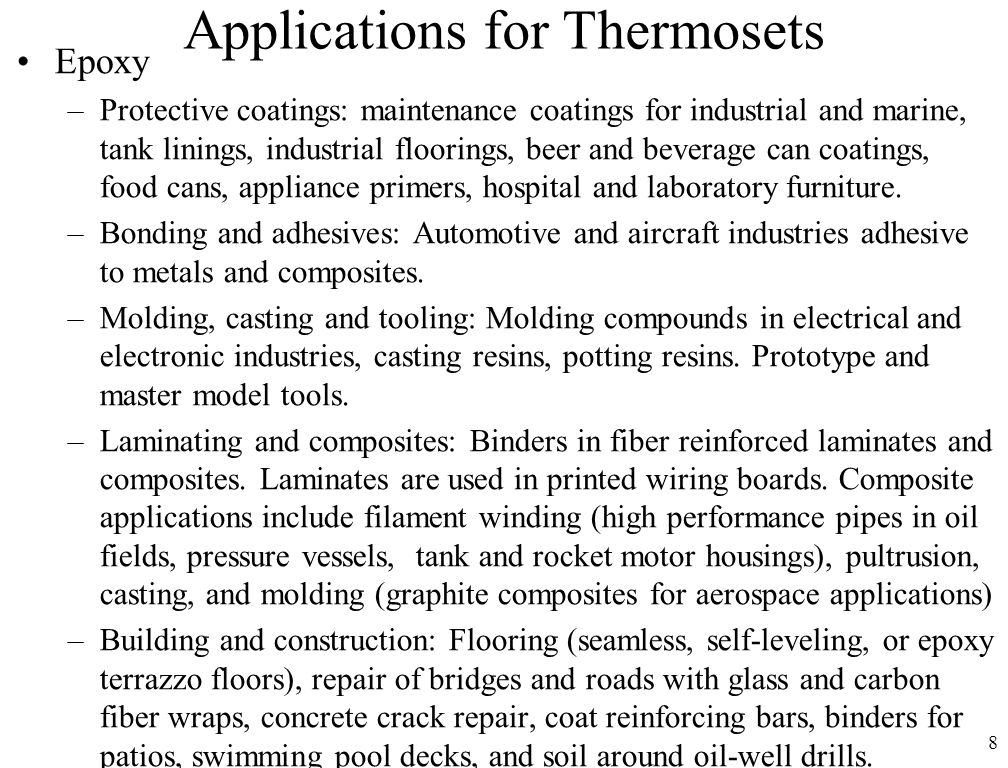 8 Applications for Thermosets Epoxy –Protective coatings: maintenance coatings for industrial and marine, tank linings, industrial floorings, beer and beverage can coatings, food cans, appliance primers, hospital and laboratory furniture.