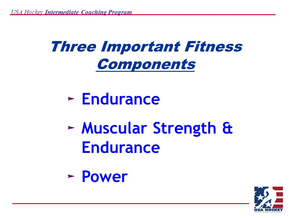 USA Hockey Intermediate Coaching Program Three Important Fitness Components Endurance Muscular Strength & Endurance Power