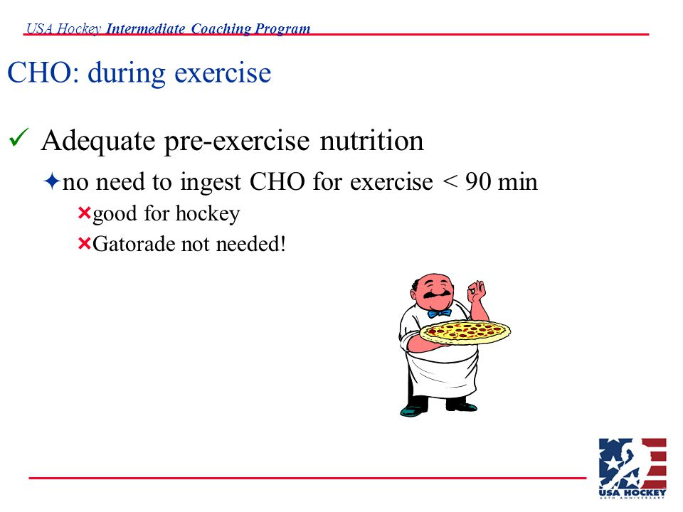 USA Hockey Intermediate Coaching Program CHO: during exercise Adequate pre-exercise nutrition  no need to ingest CHO for exercise < 90 min  good for hockey  Gatorade not needed!