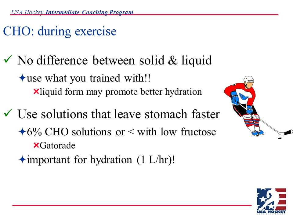 USA Hockey Intermediate Coaching Program CHO: during exercise No difference between solid & liquid  use what you trained with!.