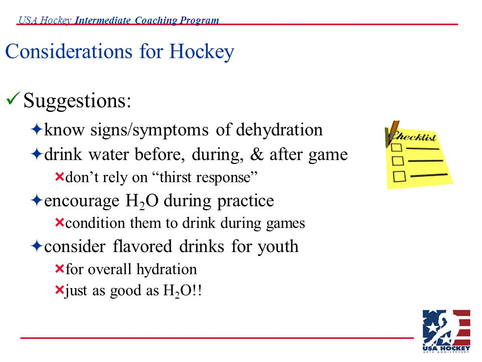 USA Hockey Intermediate Coaching Program Considerations for Hockey Suggestions:  know signs/symptoms of dehydration  drink water before, during, & after game  don't rely on thirst response  encourage H 2 O during practice  condition them to drink during games  consider flavored drinks for youth  for overall hydration  just as good as H 2 O!!