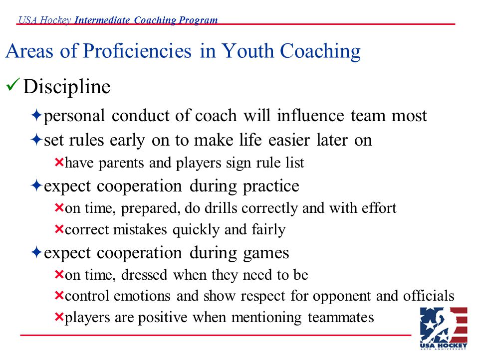 USA Hockey Intermediate Coaching Program Areas of Proficiencies in Youth Coaching Discipline  personal conduct of coach will influence team most  set rules early on to make life easier later on  have parents and players sign rule list  expect cooperation during practice  on time, prepared, do drills correctly and with effort  correct mistakes quickly and fairly  expect cooperation during games  on time, dressed when they need to be  control emotions and show respect for opponent and officials  players are positive when mentioning teammates