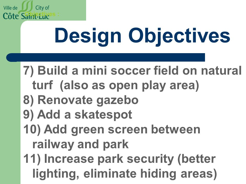 Objectives : Design Objectives 7) Build a mini soccer field on natural turf (also as open play area) 8) Renovate gazebo 9) Add a skatespot 10) Add green screen between railway and park 11) Increase park security (better lighting, eliminate hiding areas)