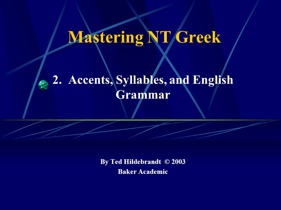 Mastering NT Greek 2. Accents, Syllables, and English Grammar By Ted Hildebrandt © 2003 Baker Academic