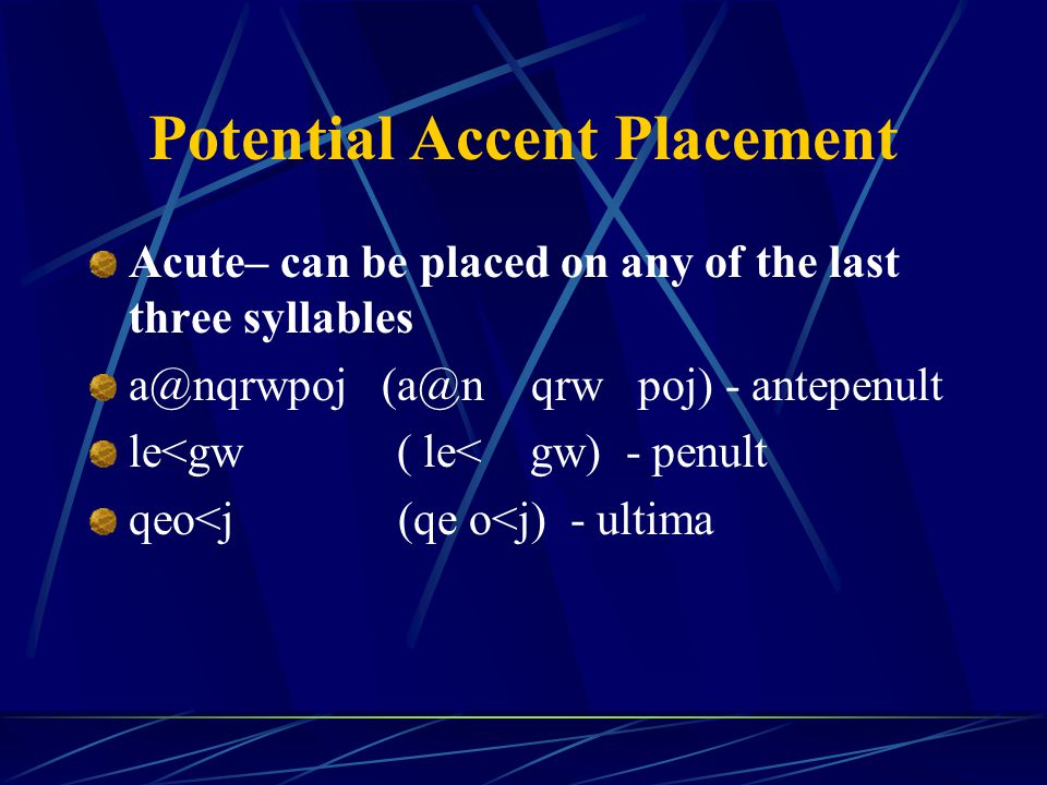 Potential Accent Placement Acute– can be placed on any of the last three syllables a@nqrwpoj (a@n qrw poj) - antepenult le<gw ( le< gw) - penult qeo<j