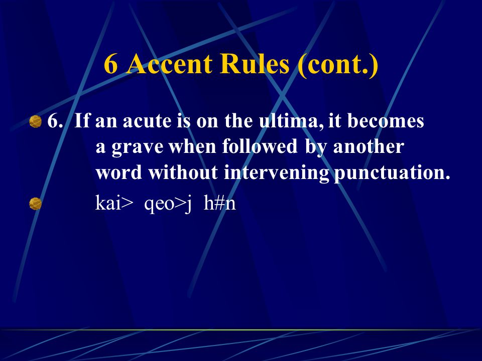 6 Accent Rules (cont.) 6. If an acute is on the ultima, it becomes a grave when followed by another word without intervening punctuation. kai> qeo>j h