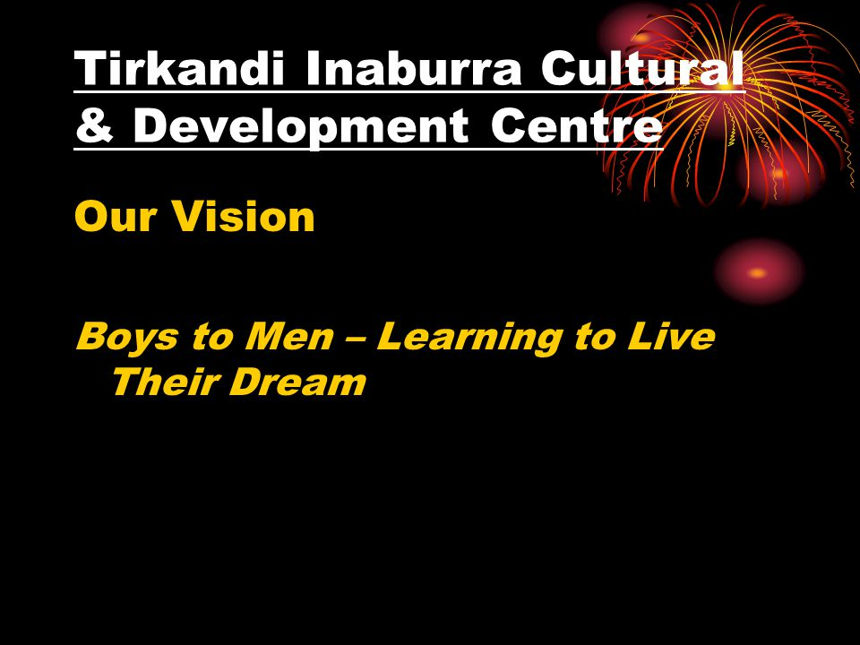 Tirkandi Inaburra Cultural & Development Centre Our Vision Boys to Men – Learning to Live Their Dream