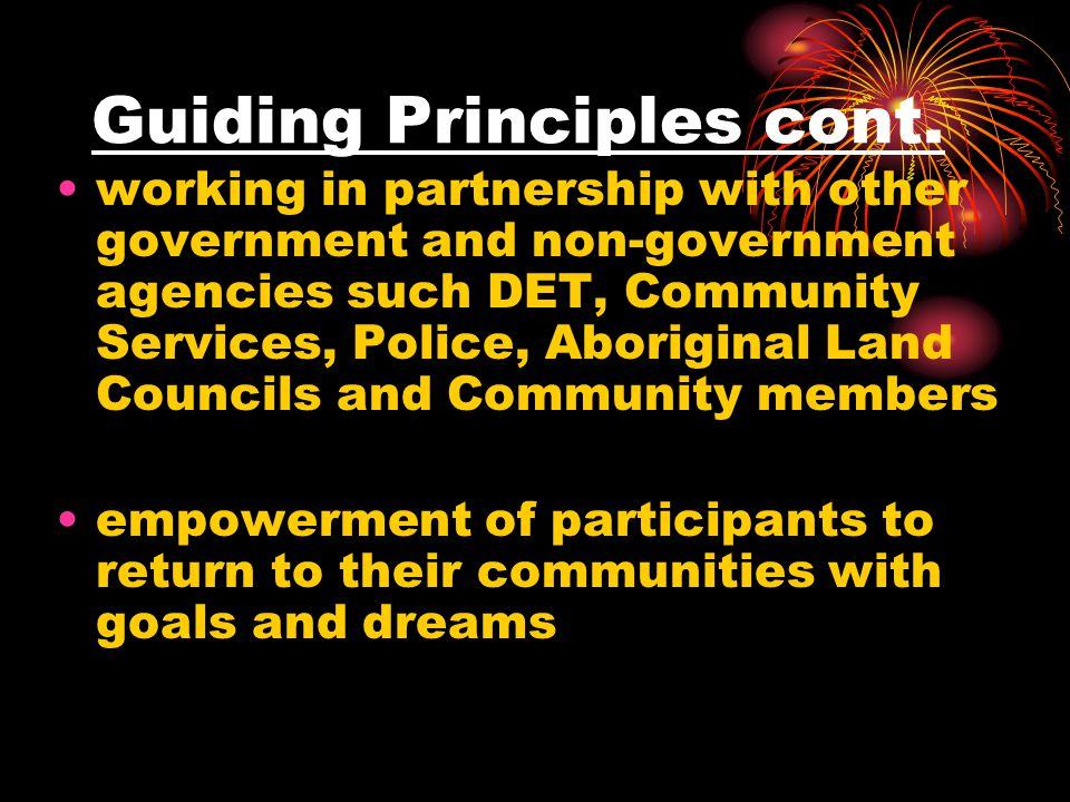 Guiding Principles cont. working in partnership with other government and non-government agencies such DET, Community Services, Police, Aboriginal Lan