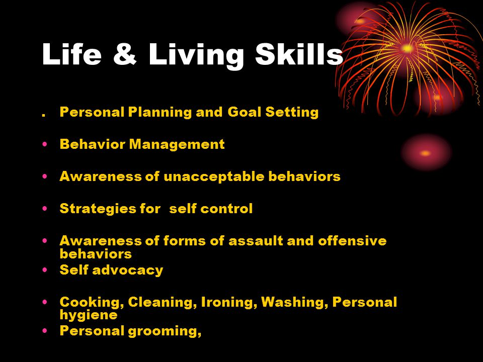 Life & Living Skills.Personal Planning and Goal Setting Behavior Management Awareness of unacceptable behaviors Strategies for self control Awareness of forms of assault and offensive behaviors Self advocacy Cooking, Cleaning, Ironing, Washing, Personal hygiene Personal grooming,