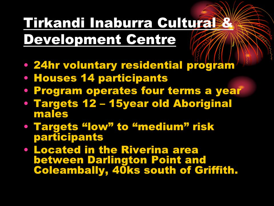 Tirkandi Inaburra Cultural & Development Centre 24hr voluntary residential program Houses 14 participants Program operates four terms a year Targets 12 – 15year old Aboriginal males Targets low to medium risk participants Located in the Riverina area between Darlington Point and Coleambally, 40ks south of Griffith.