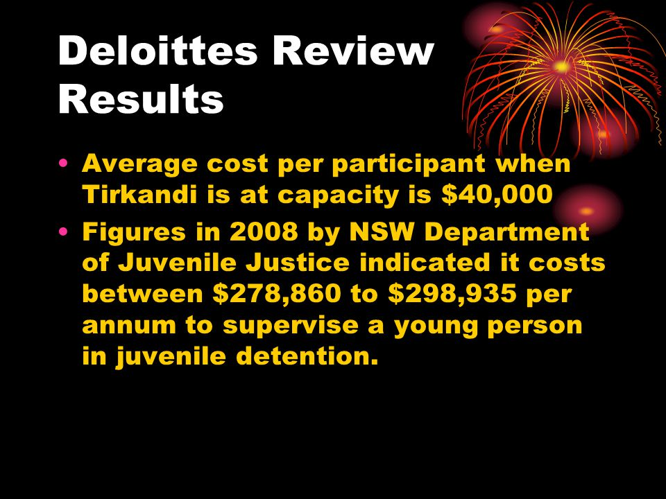 Deloittes Review Results Average cost per participant when Tirkandi is at capacity is $40,000 Figures in 2008 by NSW Department of Juvenile Justice indicated it costs between $278,860 to $298,935 per annum to supervise a young person in juvenile detention.