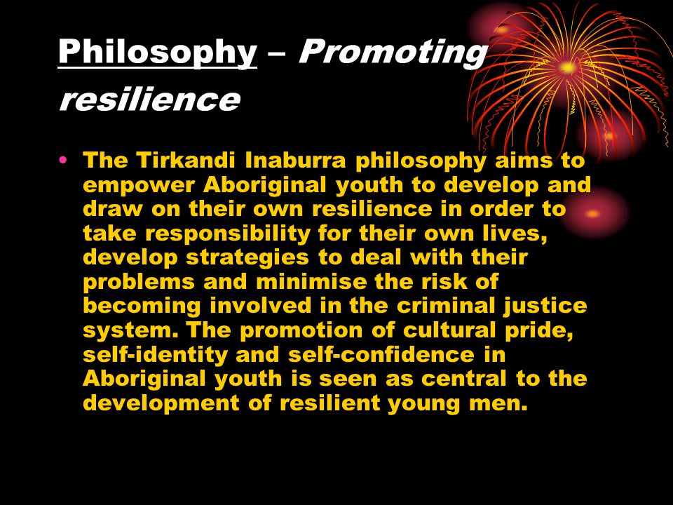 Philosophy – Promoting resilience The Tirkandi Inaburra philosophy aims to empower Aboriginal youth to develop and draw on their own resilience in order to take responsibility for their own lives, develop strategies to deal with their problems and minimise the risk of becoming involved in the criminal justice system.