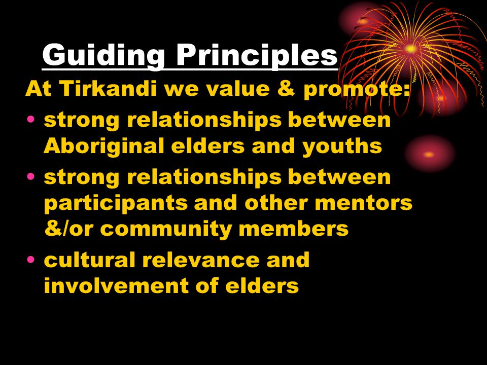 Guiding Principles At Tirkandi we value & promote: strong relationships between Aboriginal elders and youths strong relationships between participants and other mentors &/or community members cultural relevance and involvement of elders