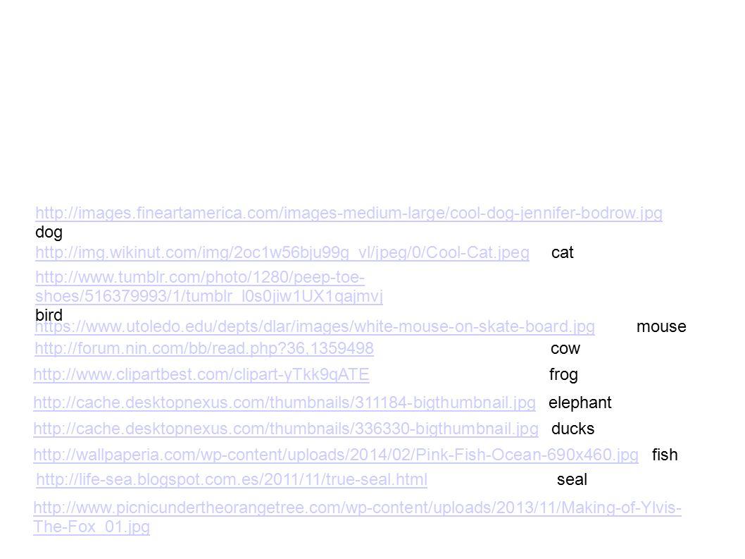 http://www.clipartbest.com/clipart-yTkk9qATEhttp://www.clipartbest.com/clipart-yTkk9qATE frog http://forum.nin.com/bb/read.php 36,1359498http://forum.nin.com/bb/read.php 36,1359498 cow https://www.utoledo.edu/depts/dlar/images/white-mouse-on-skate-board.jpghttps://www.utoledo.edu/depts/dlar/images/white-mouse-on-skate-board.jpg mouse http://www.tumblr.com/photo/1280/peep-toe- shoes/516379993/1/tumblr_l0s0jiw1UX1qajmvj bird http://img.wikinut.com/img/2oc1w56bju99g_vl/jpeg/0/Cool-Cat.jpeghttp://img.wikinut.com/img/2oc1w56bju99g_vl/jpeg/0/Cool-Cat.jpeg cat http://images.fineartamerica.com/images-medium-large/cool-dog-jennifer-bodrow.jpg dog http://cache.desktopnexus.com/thumbnails/311184-bigthumbnail.jpghttp://cache.desktopnexus.com/thumbnails/311184-bigthumbnail.jpg elephant http://cache.desktopnexus.com/thumbnails/336330-bigthumbnail.jpghttp://cache.desktopnexus.com/thumbnails/336330-bigthumbnail.jpg ducks http://wallpaperia.com/wp-content/uploads/2014/02/Pink-Fish-Ocean-690x460.jpghttp://wallpaperia.com/wp-content/uploads/2014/02/Pink-Fish-Ocean-690x460.jpg fish http://life-sea.blogspot.com.es/2011/11/true-seal.htmlhttp://life-sea.blogspot.com.es/2011/11/true-seal.html seal http://www.picnicundertheorangetree.com/wp-content/uploads/2013/11/Making-of-Ylvis- The-Fox_01.jpg