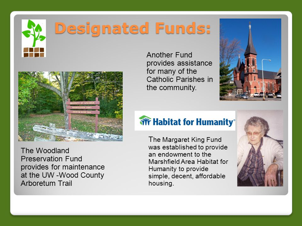 Designated Funds: Designated Funds: The Woodland Preservation Fund provides for maintenance at the UW -Wood County Arboretum Trail Another Fund provides assistance for many of the Catholic Parishes in the community.