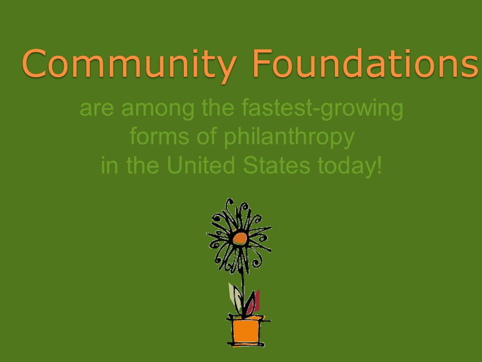Community Foundations are among the fastest-growing forms of philanthropy in the United States today!