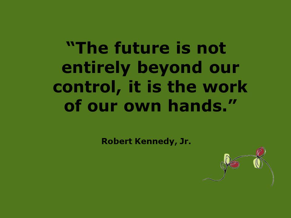 The future is not entirely beyond our control, it is the work of our own hands. Robert Kennedy, Jr.