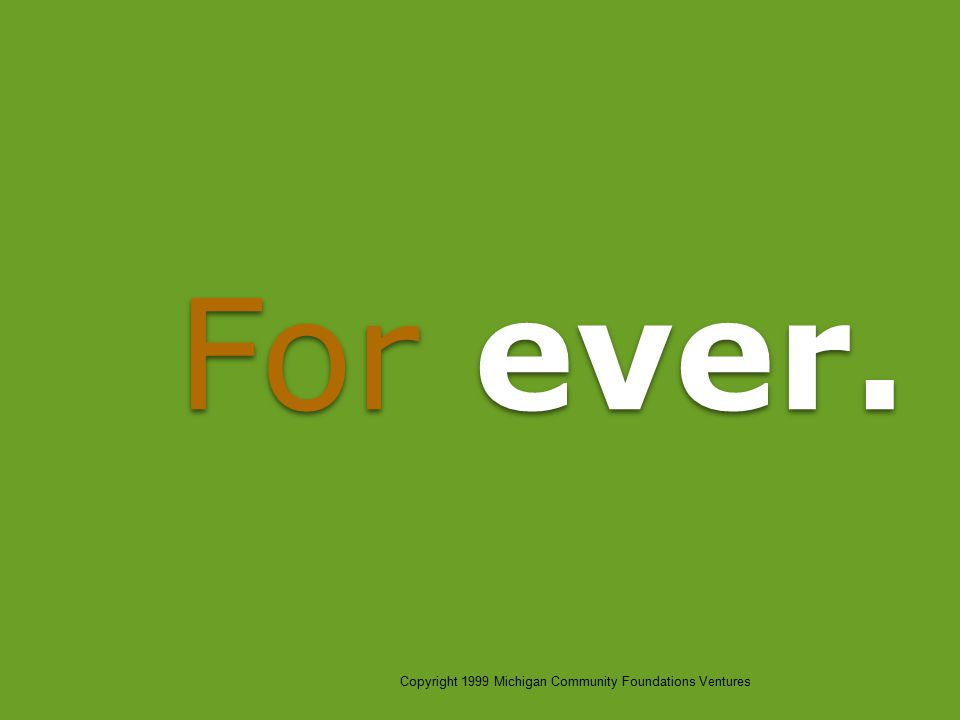 For ever. Copyright 1999 Michigan Community Foundations Ventures