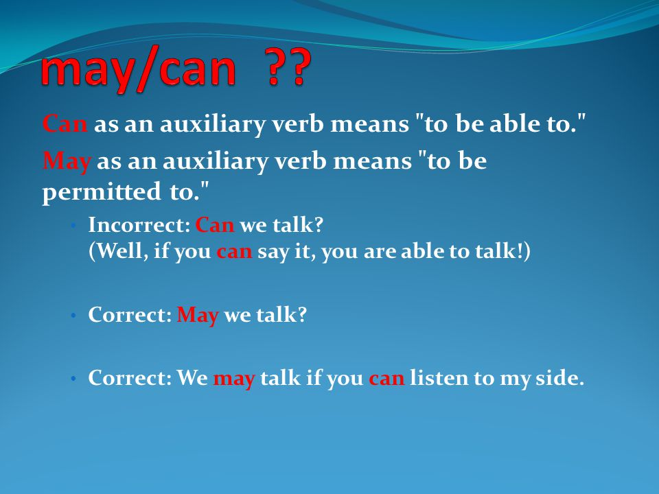 Can as an auxiliary verb means to be able to. May as an auxiliary verb means to be permitted to. Incorrect: Can we talk.