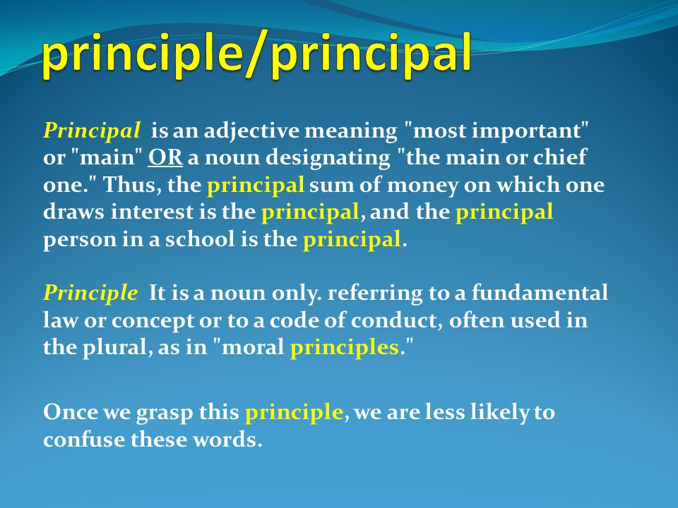 Principal is an adjective meaning most important or main OR a noun designating the main or chief one. Thus, the principal sum of money on which one draws interest is the principal, and the principal person in a school is the principal.