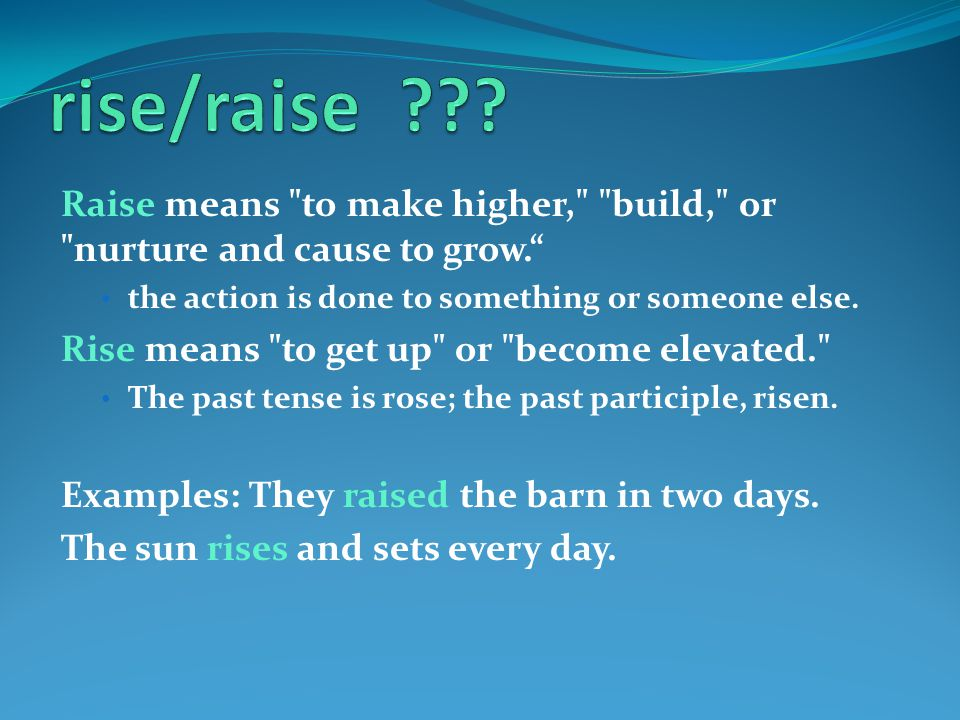 Raise means to make higher, build, or nurture and cause to grow. the action is done to something or someone else.