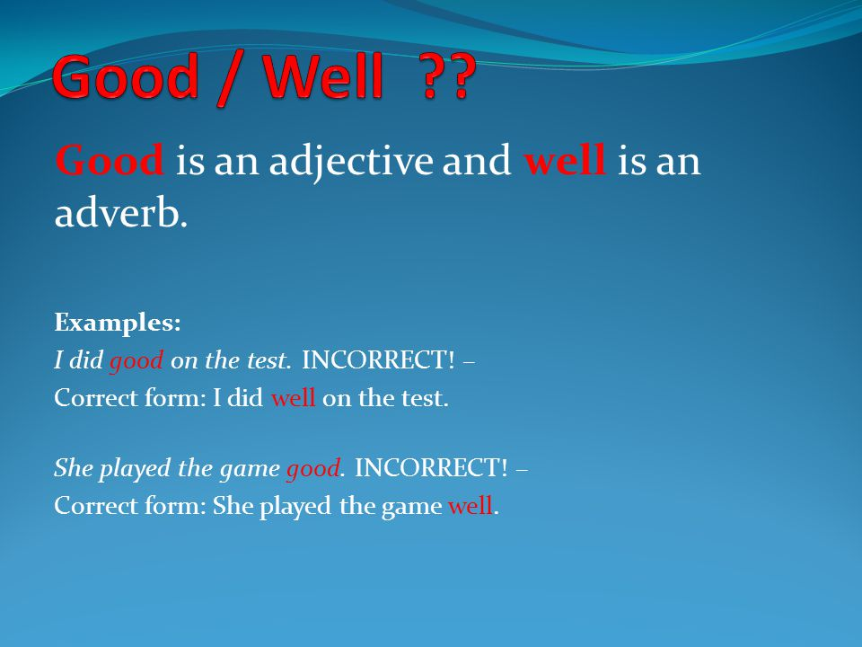 Good is an adjective and well is an adverb. Examples: I did good on the test.