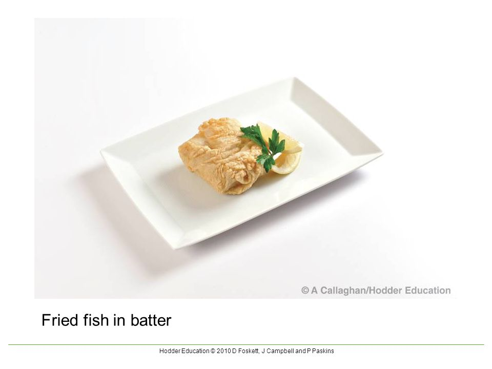 Hodder Education © 2010 D Foskett, J Campbell and P Paskins Fried fish in batter