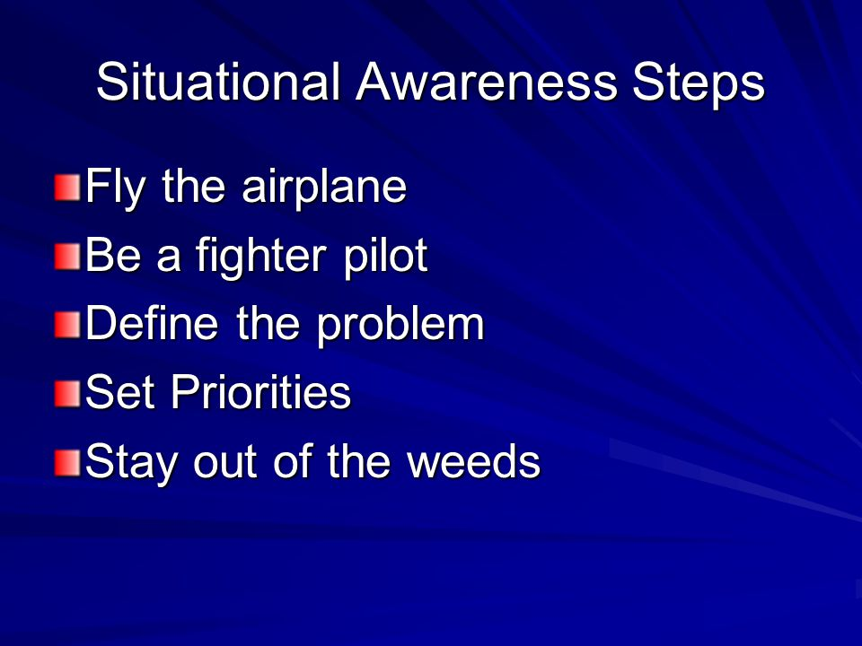 Situational Awareness Steps Fly the airplane Be a fighter pilot Define the problem Set Priorities Stay out of the weeds