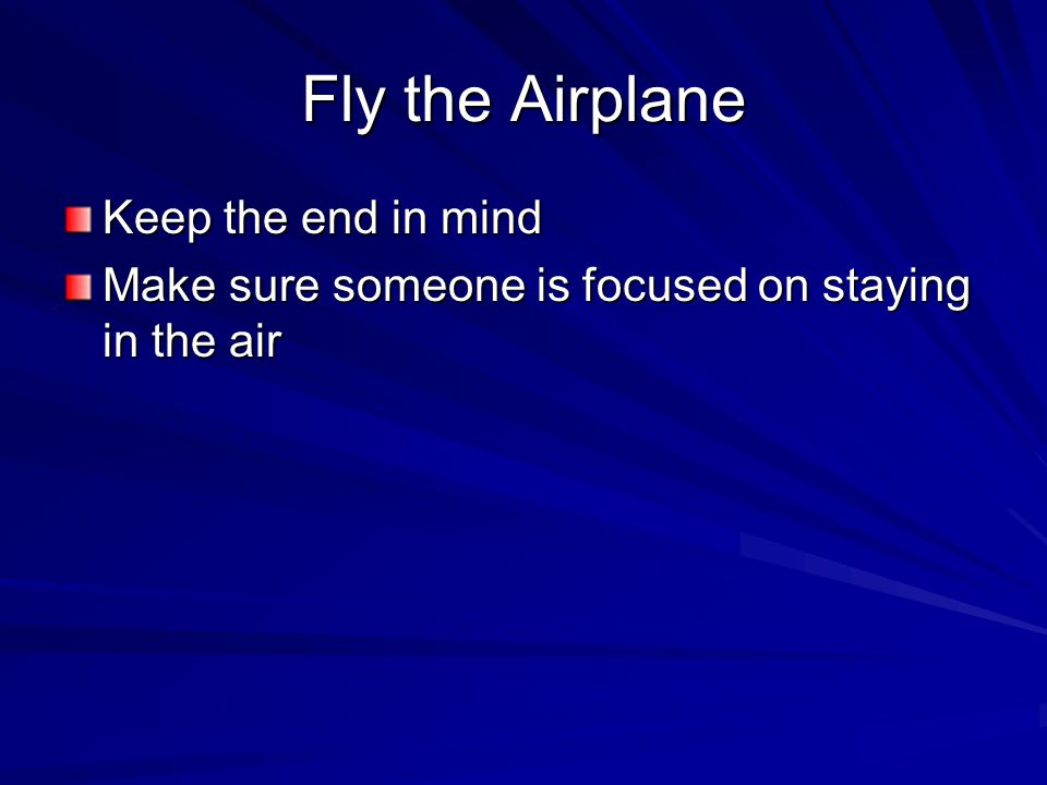 Keep the end in mind Make sure someone is focused on staying in the air
